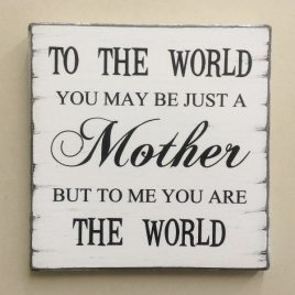 To The World You May Be Just A Mother